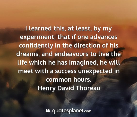 Henry david thoreau - i learned this, at least, by my experiment; that...
