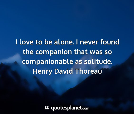 Henry david thoreau - i love to be alone. i never found the companion...