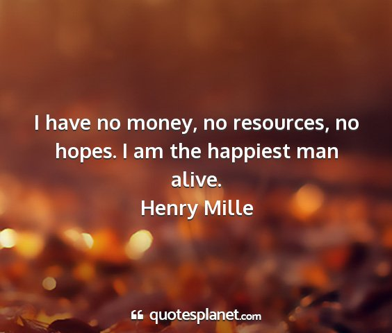 Henry mille - i have no money, no resources, no hopes. i am the...