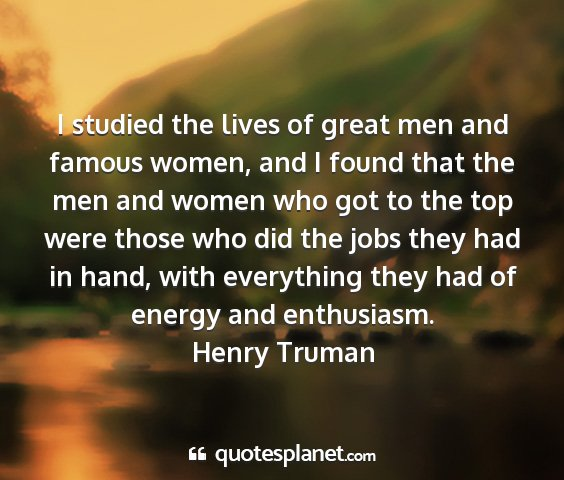 Henry truman - i studied the lives of great men and famous...