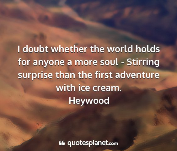Heywood - i doubt whether the world holds for anyone a more...