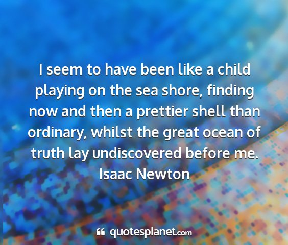 Isaac newton - i seem to have been like a child playing on the...