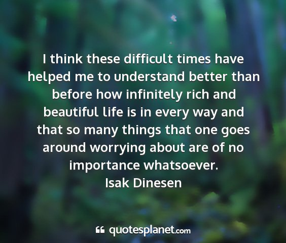 Isak dinesen - i think these difficult times have helped me to...