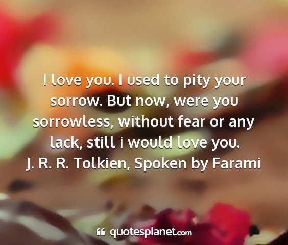 J. r. r. tolkien, spoken by farami - i love you. i used to pity your sorrow. but now,...