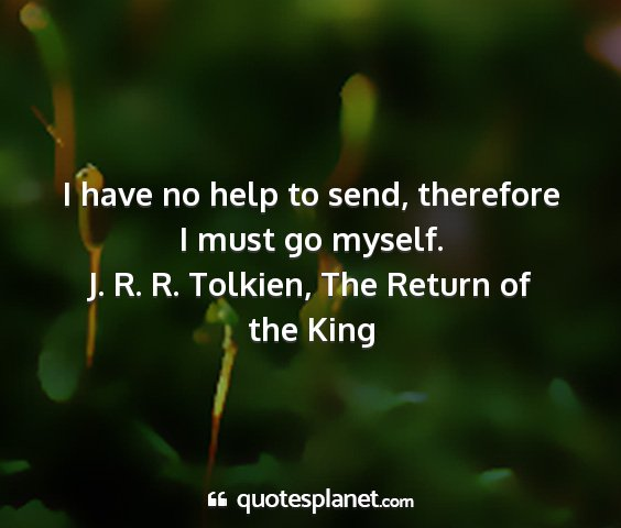 J. r. r. tolkien, the return of the king - i have no help to send, therefore i must go...