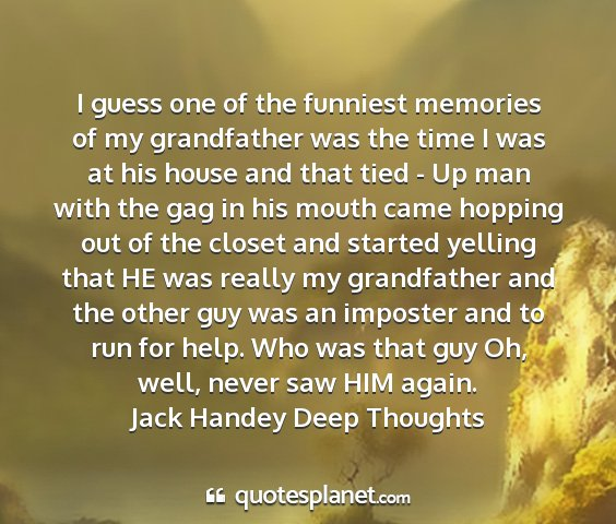 Jack handey deep thoughts - i guess one of the funniest memories of my...
