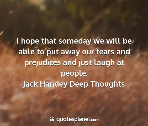 Jack handey deep thoughts - i hope that someday we will be able to put away...