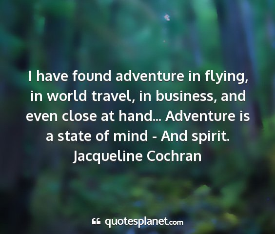 Jacqueline cochran - i have found adventure in flying, in world...