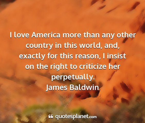 James baldwin - i love america more than any other country in...