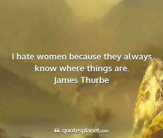 James thurbe - i hate women because they always know where...