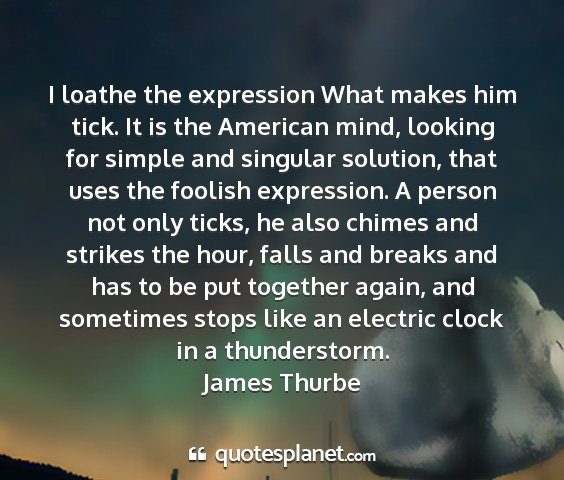 James thurbe - i loathe the expression what makes him tick. it...