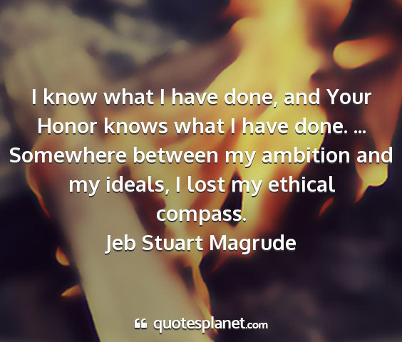 Jeb stuart magrude - i know what i have done, and your honor knows...