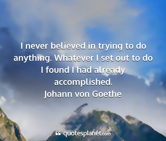 Johann von goethe - i never believed in trying to do anything....