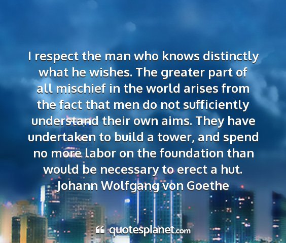 Johann wolfgang von goethe - i respect the man who knows distinctly what he...