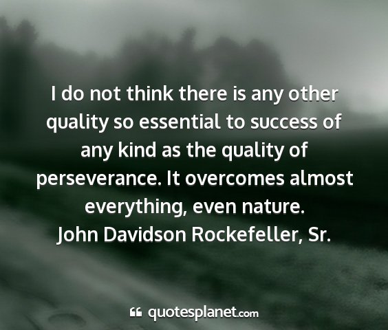 John davidson rockefeller, sr. - i do not think there is any other quality so...