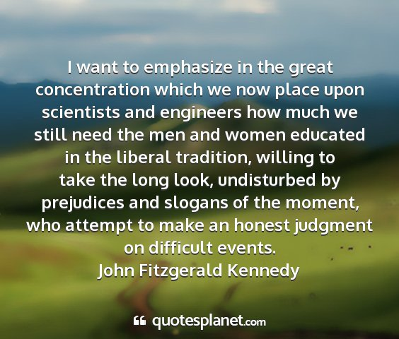 John fitzgerald kennedy - i want to emphasize in the great concentration...