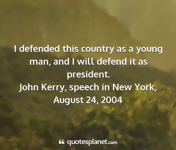 John kerry, speech in new york, august 24, 2004 - i defended this country as a young man, and i...