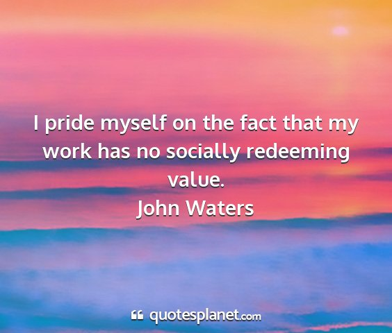 John waters - i pride myself on the fact that my work has no...