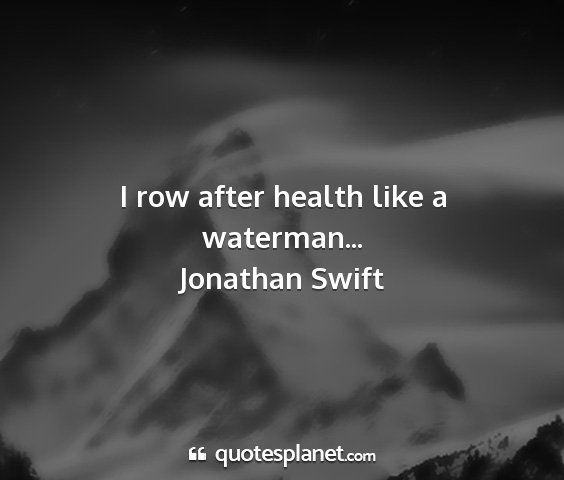 Jonathan swift - i row after health like a waterman......