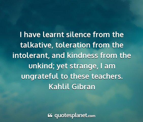 Kahlil gibran - i have learnt silence from the talkative,...