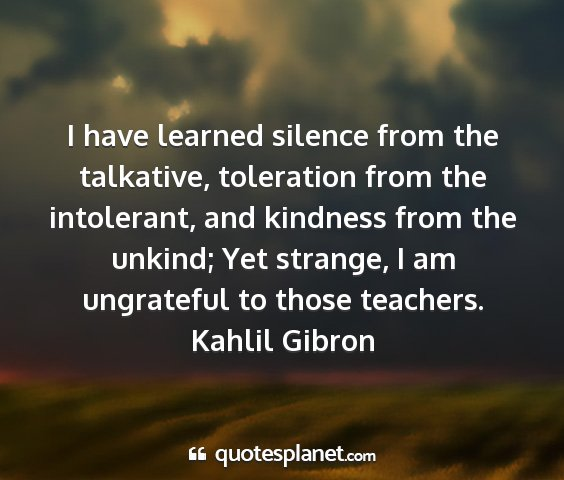 Kahlil gibron - i have learned silence from the talkative,...