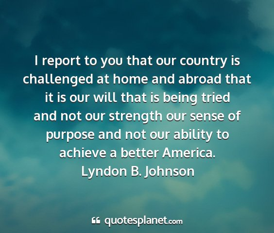 Lyndon b. johnson - i report to you that our country is challenged at...