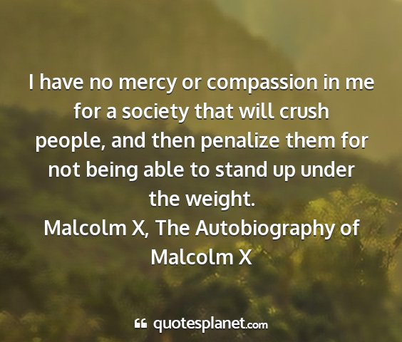 Malcolm x, the autobiography of malcolm x - i have no mercy or compassion in me for a society...