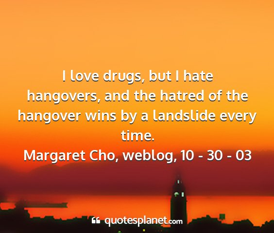 Margaret cho, weblog, 10 - 30 - 03 - i love drugs, but i hate hangovers, and the...