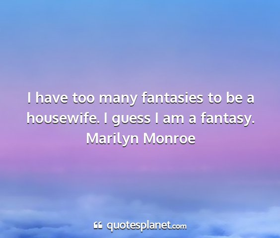 Marilyn monroe - i have too many fantasies to be a housewife. i...