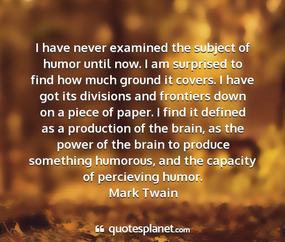 Mark twain - i have never examined the subject of humor until...
