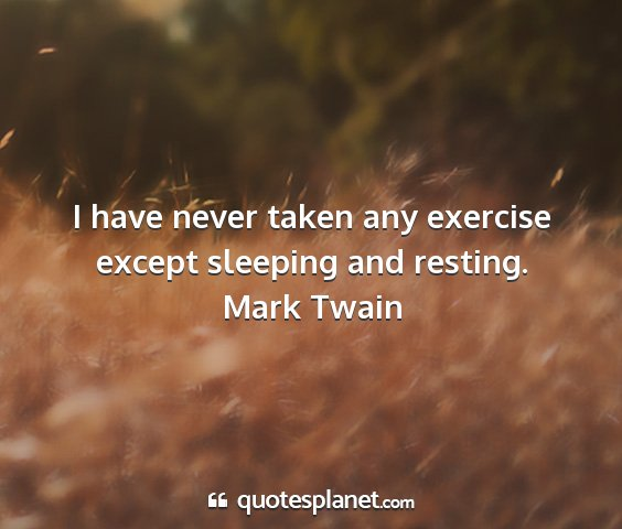 Mark twain - i have never taken any exercise except sleeping...
