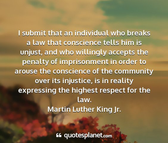Martin luther king jr. - i submit that an individual who breaks a law that...