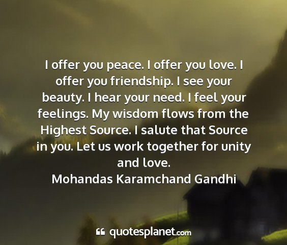 Mohandas karamchand gandhi - i offer you peace. i offer you love. i offer you...