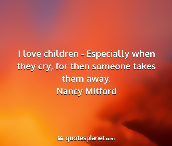 Nancy mitford - i love children - especially when they cry, for...