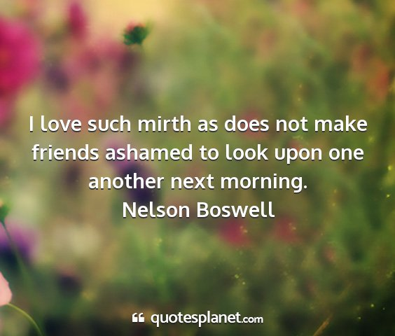 Nelson boswell - i love such mirth as does not make friends...