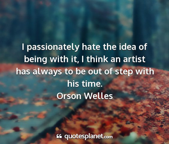 Orson welles - i passionately hate the idea of being with it, i...