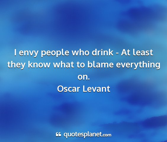 Oscar levant - i envy people who drink - at least they know what...