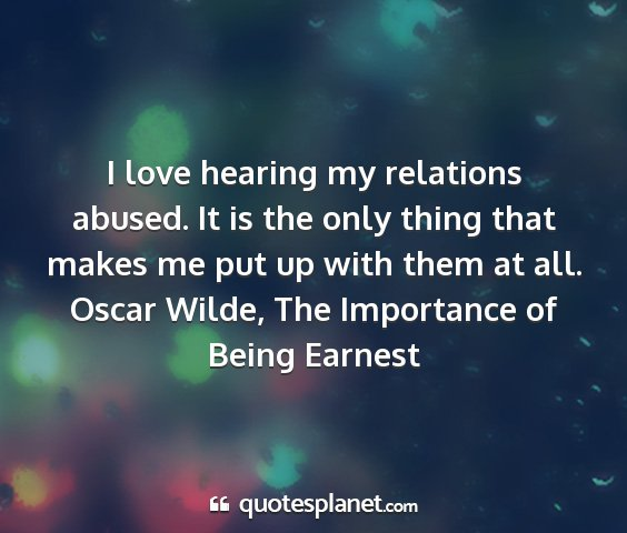Oscar wilde, the importance of being earnest - i love hearing my relations abused. it is the...