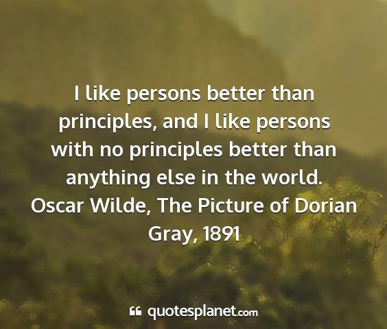 Oscar wilde, the picture of dorian gray, 1891 - i like persons better than principles, and i like...