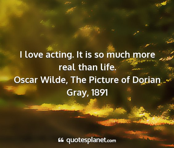 Oscar wilde, the picture of dorian gray, 1891 - i love acting. it is so much more real than life....
