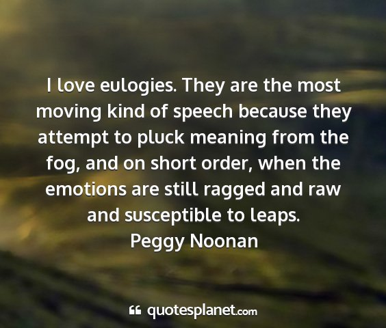 Peggy noonan - i love eulogies. they are the most moving kind of...