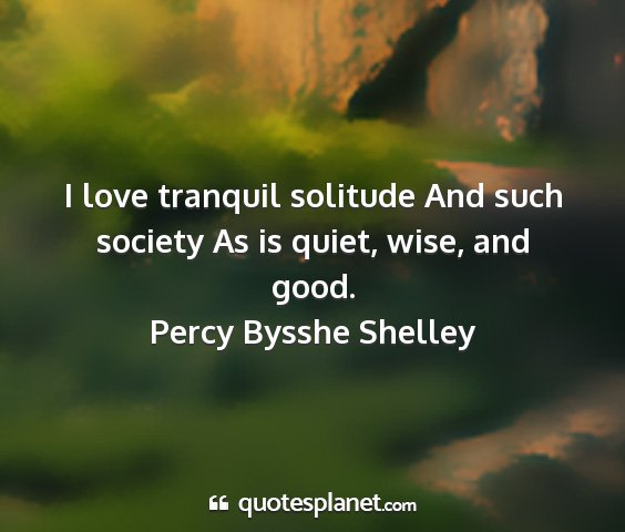Percy bysshe shelley - i love tranquil solitude and such society as is...