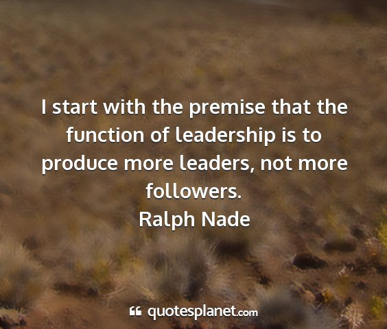 Ralph nade - i start with the premise that the function of...