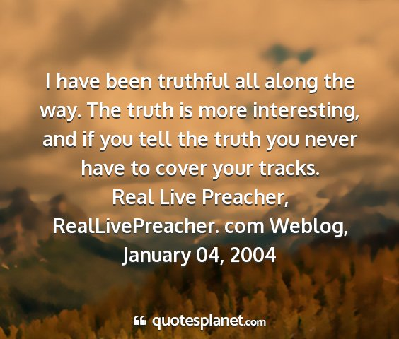 Real live preacher, reallivepreacher. com weblog, january 04, 2004 - i have been truthful all along the way. the truth...