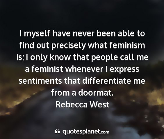 Rebecca west - i myself have never been able to find out...