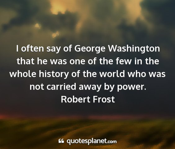 Robert frost - i often say of george washington that he was one...