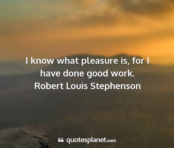 Robert louis stephenson - i know what pleasure is, for i have done good...