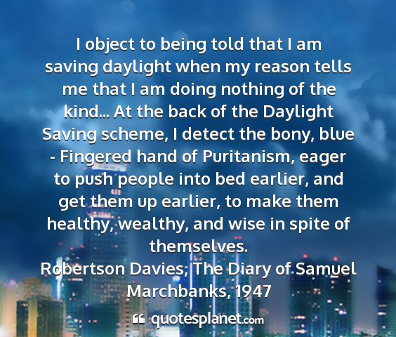 Robertson davies, the diary of samuel marchbanks, 1947 - i object to being told that i am saving daylight...