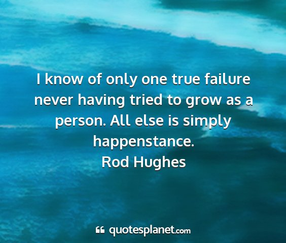 Rod hughes - i know of only one true failure never having...