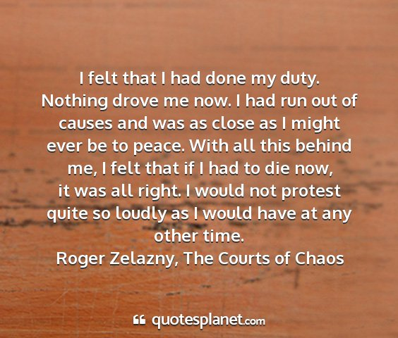 Roger zelazny, the courts of chaos - i felt that i had done my duty. nothing drove me...